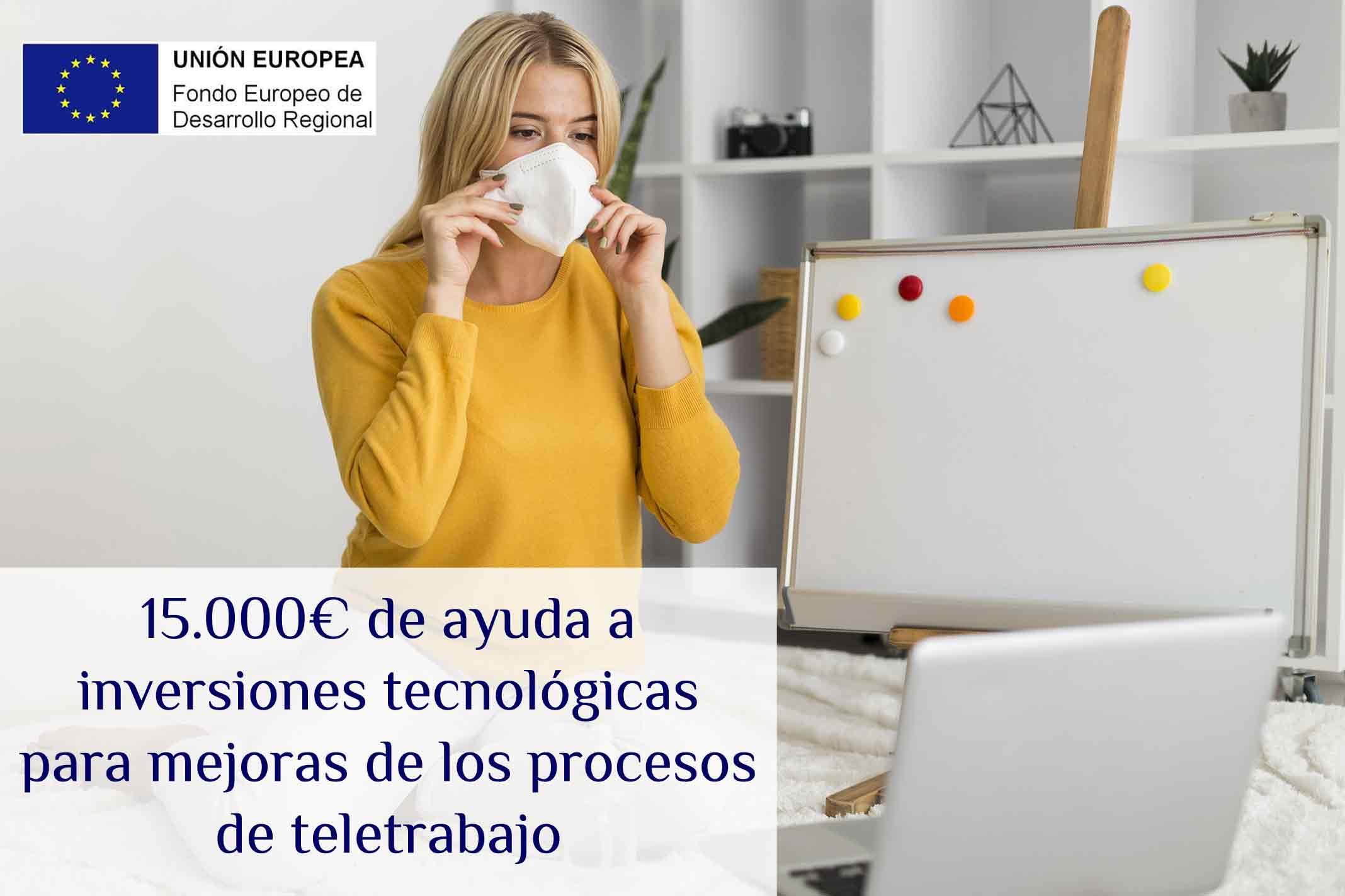 15.000€ de ayudas a inversiones tecnológicas para mejoras de los procesos de teletrabajo.